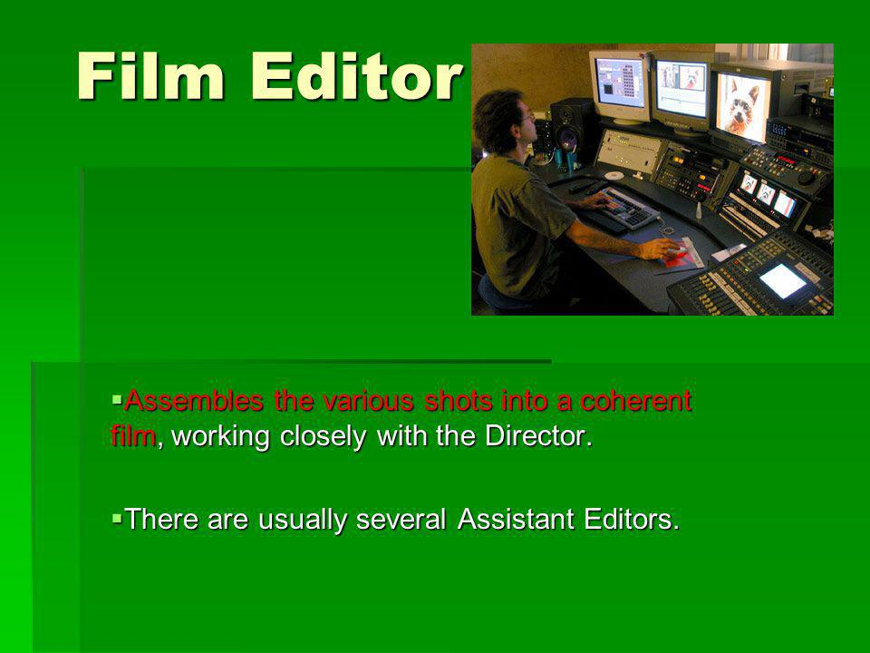 Film Editor Assembles the various shots into a coherent film, working closely with the Director.