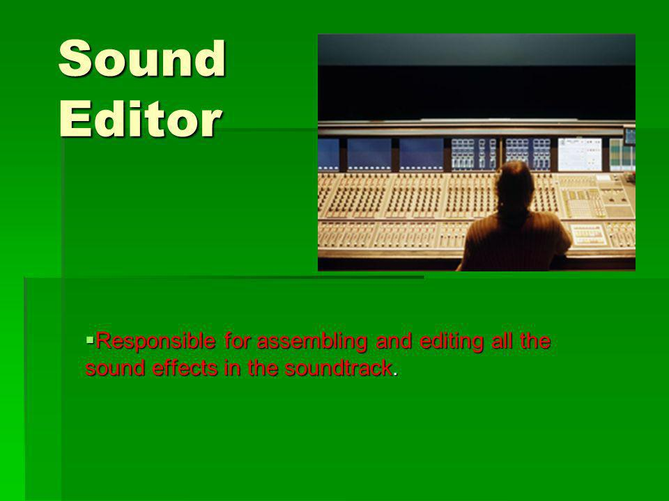 Sound Editor Responsible for assembling and editing all the sound effects in the soundtrack.
