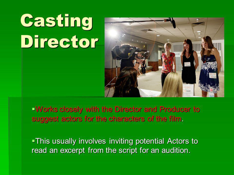 Casting Director Works closely with the Director and Producer to suggest actors for the characters of the film.