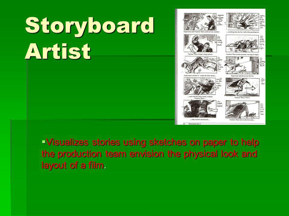 Storyboard Artist Visualizes stories using sketches on paper to help the production team envision the physical look and layout of a film.