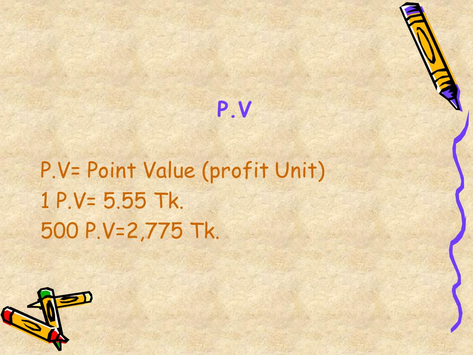 P.V P.V= Point Value (profit Unit) 1 P.V= 5.55 Tk. 500 P.V=2,775 Tk.