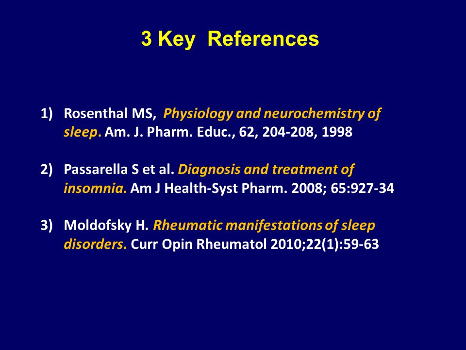 3 Key References Rosenthal MS, Physiology and neurochemistry of sleep. Am. J. Pharm. Educ., 62, 204-208, 1998.