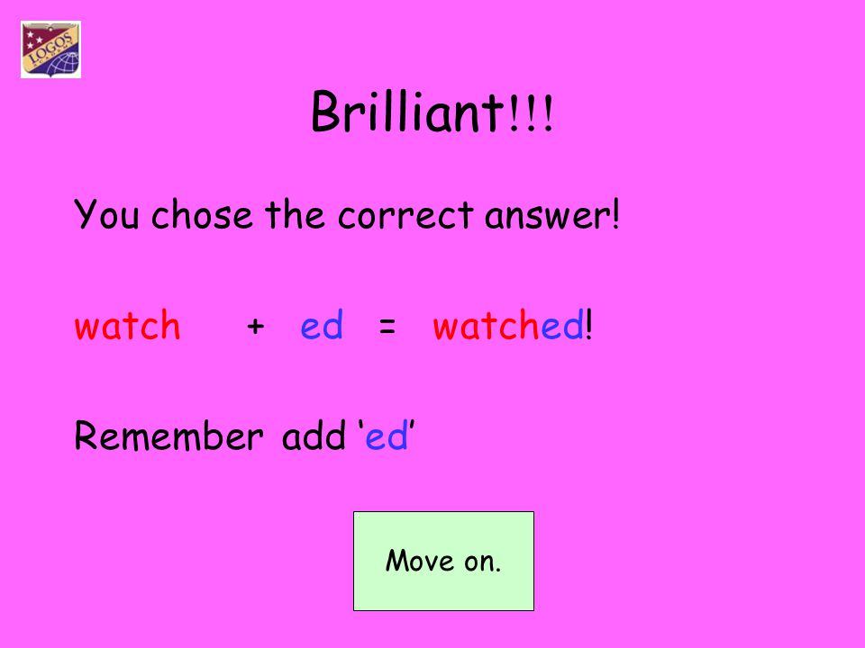 Brilliant!!! You chose the correct answer! watch + ed = watched!