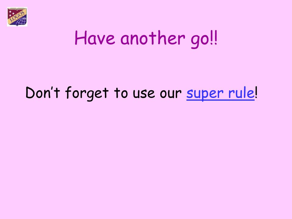 Have another go!! Don't forget to use our super rule!