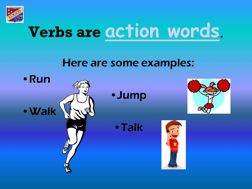 Here are some examples: Run Jump Walk Talk