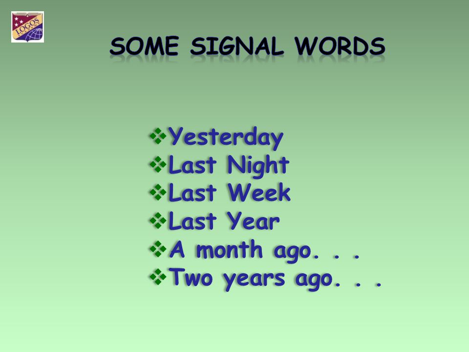 SOME SIGNAL WORDS Yesterday Last Night Last Week Last Year A month ago. . . Two years ago. . .