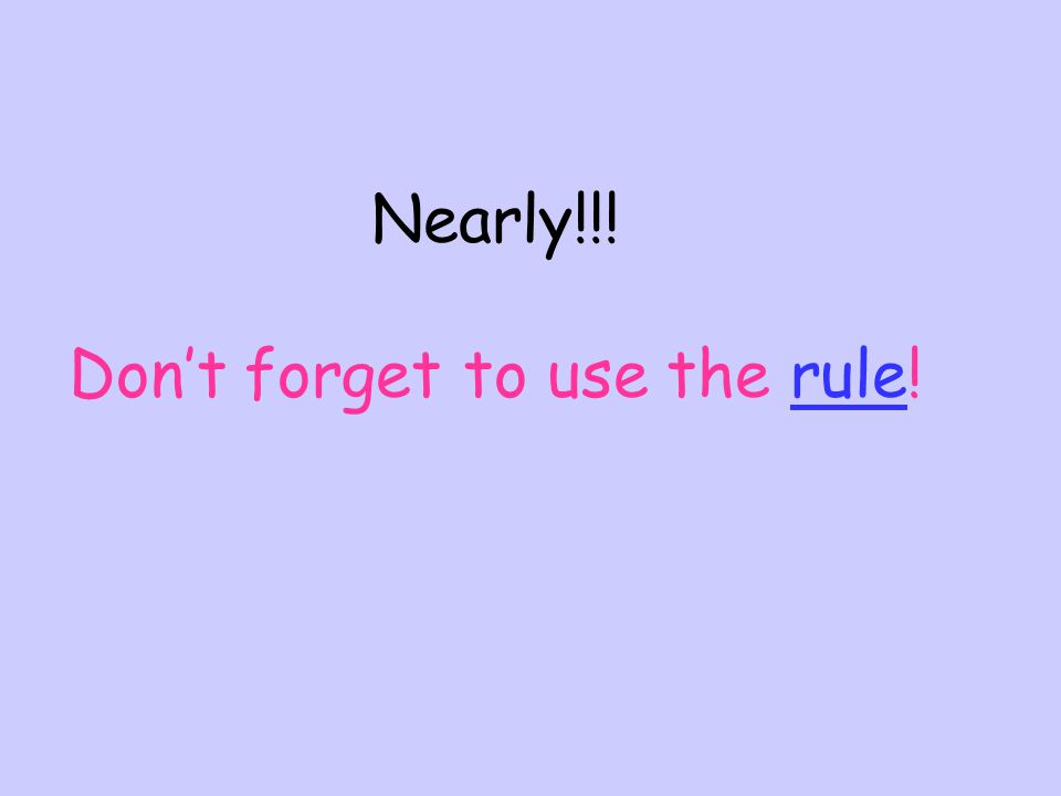 Nearly!!! Don't forget to use the rule!