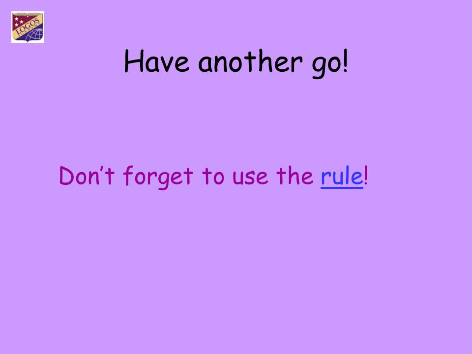 Have another go! Don't forget to use the rule!