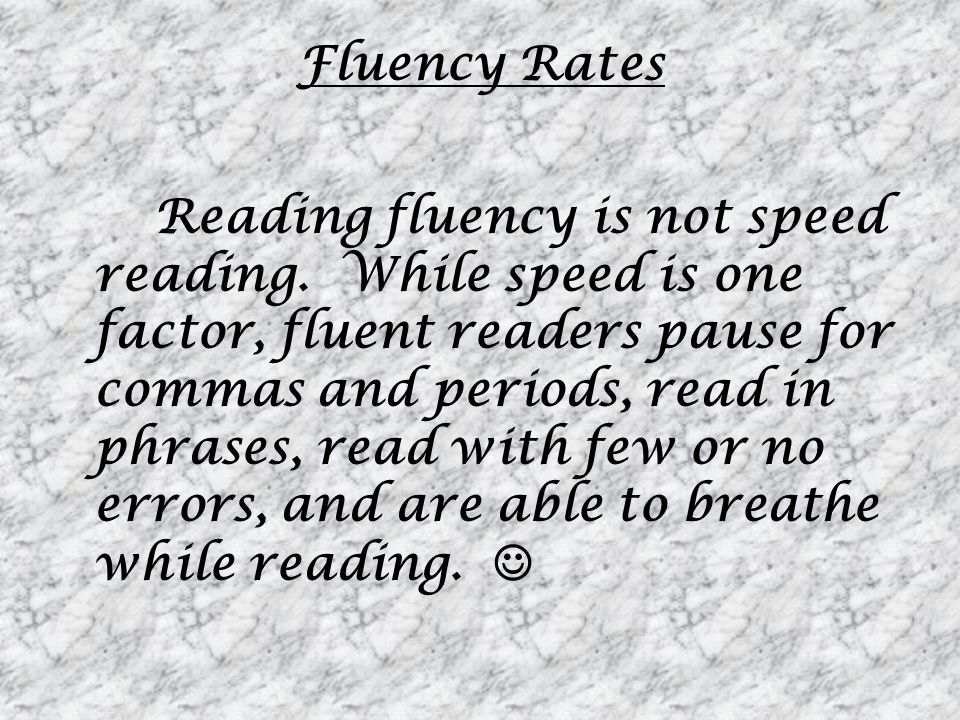 Fluency Rates Reading fluency is not speed reading