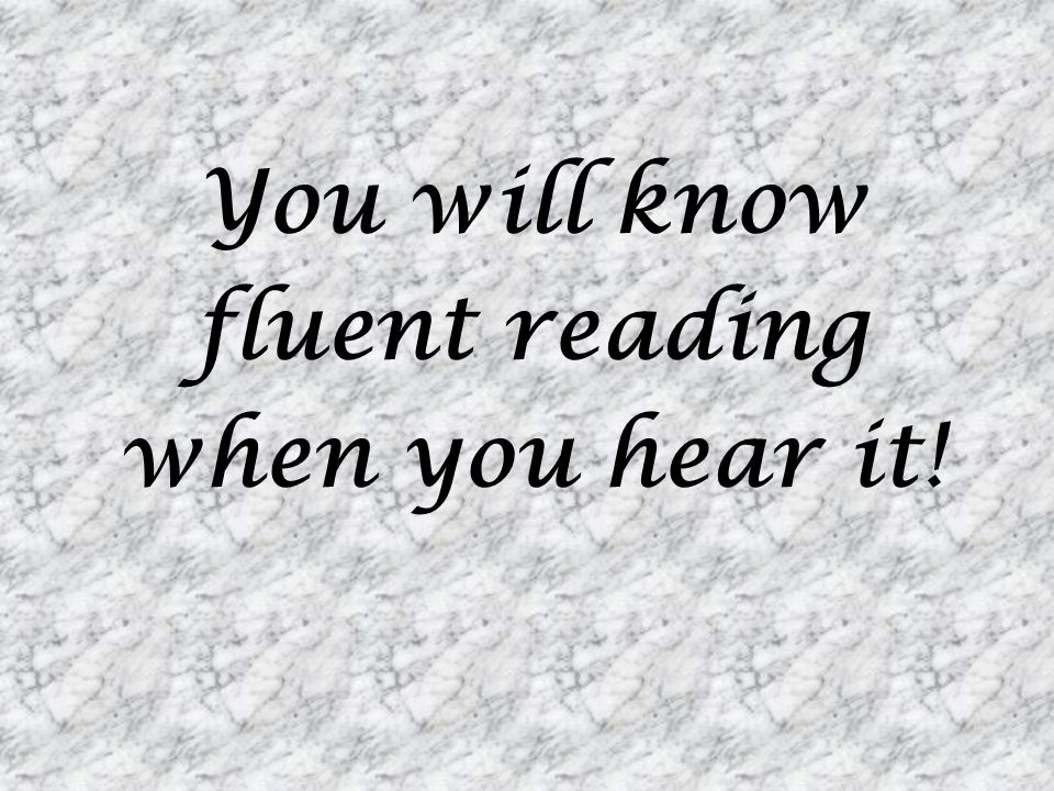 You will know fluent reading when you hear it!