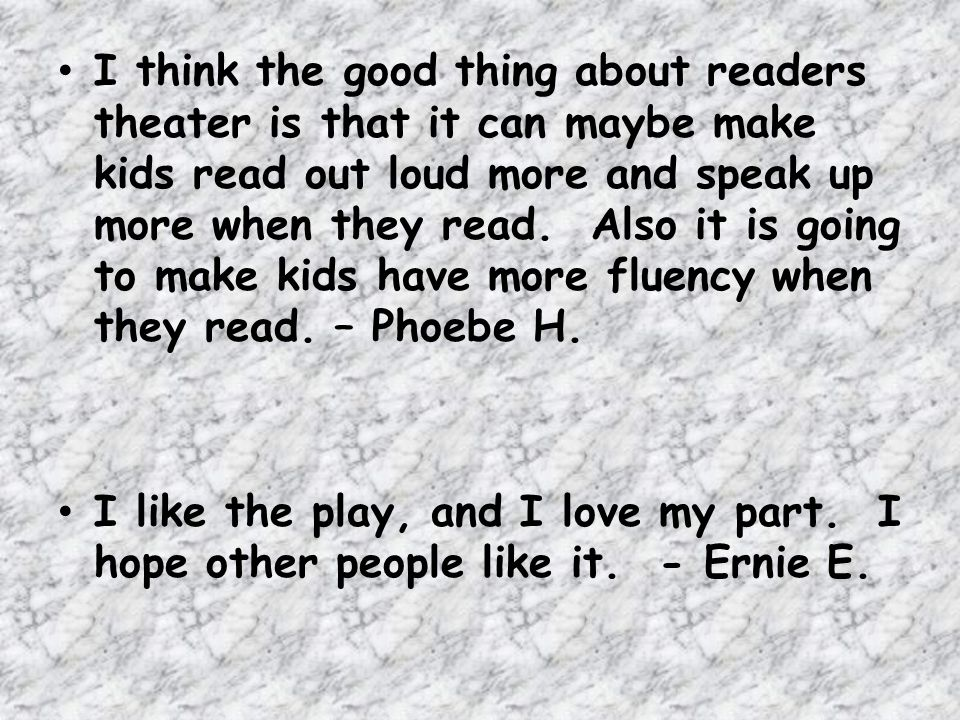 I think the good thing about readers theater is that it can maybe make kids read out loud more and speak up more when they read. Also it is going to make kids have more fluency when they read. – Phoebe H.