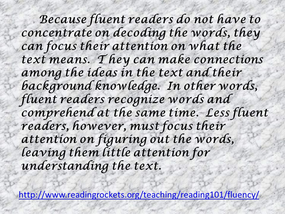 Because fluent readers do not have to concentrate on decoding the words, they can focus their attention on what the text means. T hey can make connections among the ideas in the text and their background knowledge. In other words, fluent readers recognize words and comprehend at the same time. Less fluent readers, however, must focus their attention on figuring out the words, leaving them little attention for understanding the text.