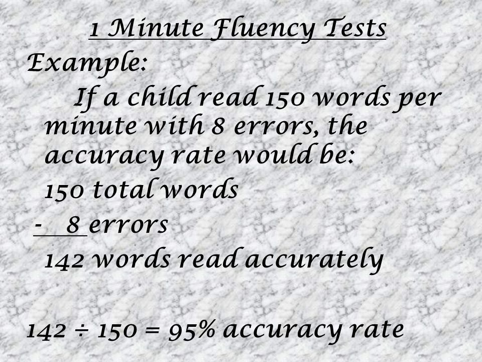 1 Minute Fluency Tests Example: If a child read 150 words per minute with 8 errors, the accuracy rate would be: