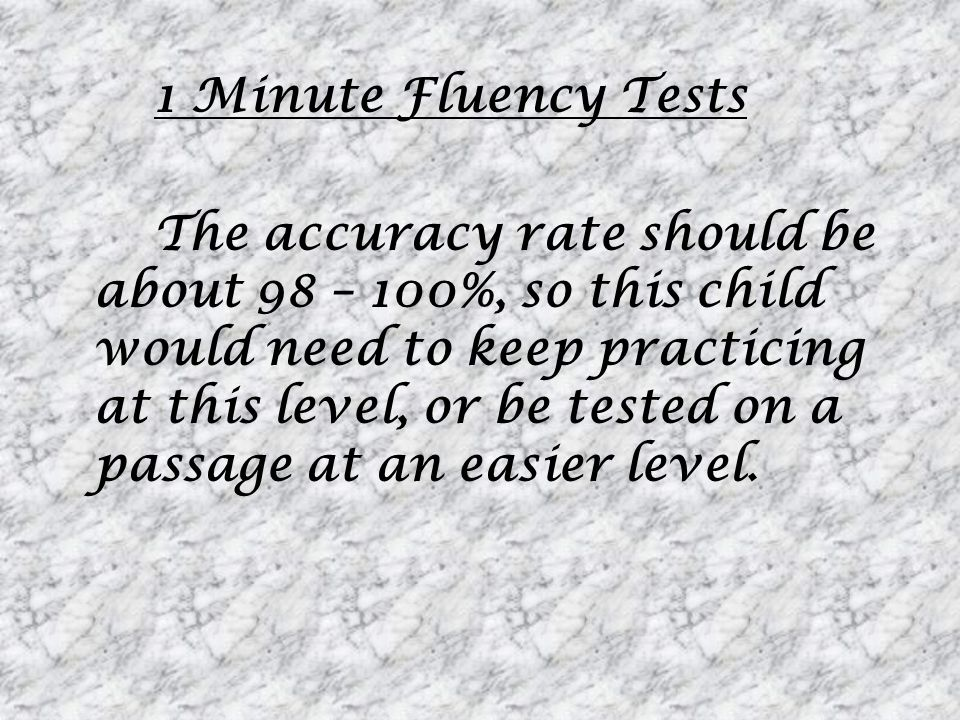 1 Minute Fluency Tests The accuracy rate should be about 98 – 100%, so this child would need to keep practicing at this level, or be tested on a passage at an easier level.