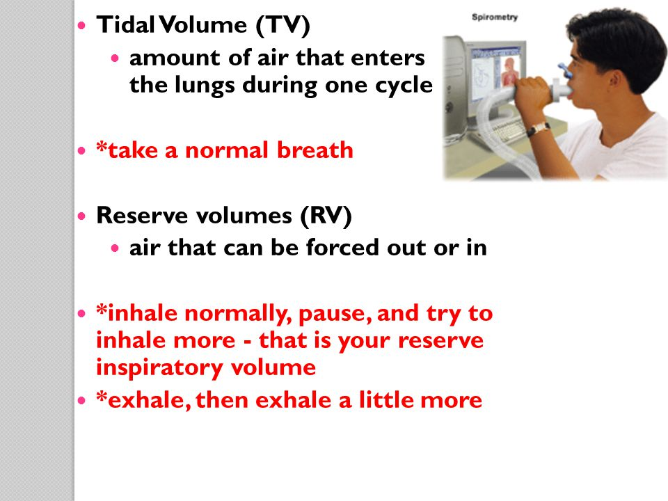 Tidal Volume (TV) amount of air that enters the lungs during one cycle. *take a normal breath. Reserve volumes (RV)