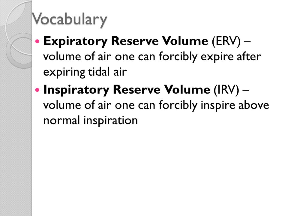 Vocabulary Expiratory Reserve Volume (ERV) – volume of air one can forcibly expire after expiring tidal air.