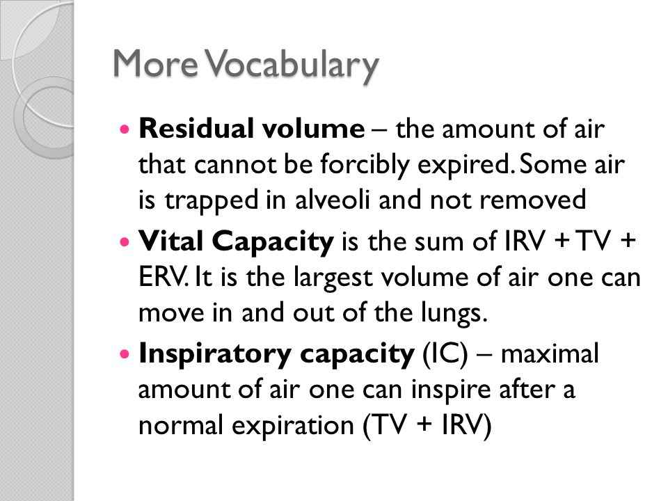 More Vocabulary Residual volume – the amount of air that cannot be forcibly expired. Some air is trapped in alveoli and not removed.