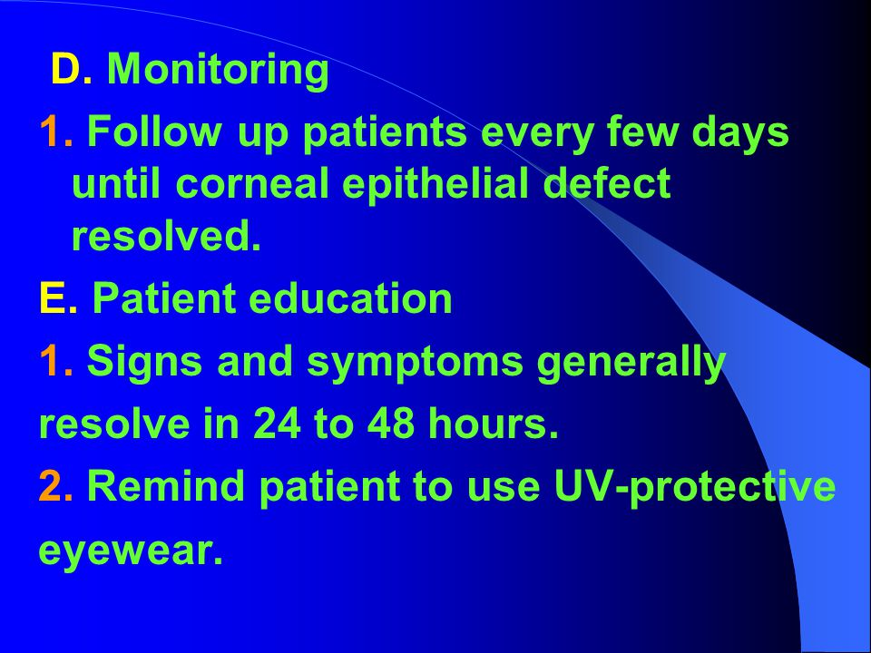 D. Monitoring 1. Follow up patients every few days until corneal epithelial defect resolved. E. Patient education.
