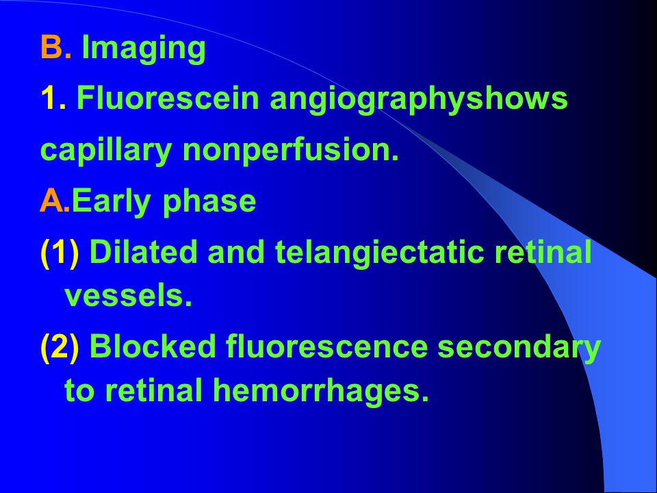 B. Imaging 1. Fluorescein angiographyshows. capillary nonperfusion. A.Early phase. (1) Dilated and telangiectatic retinal vessels.