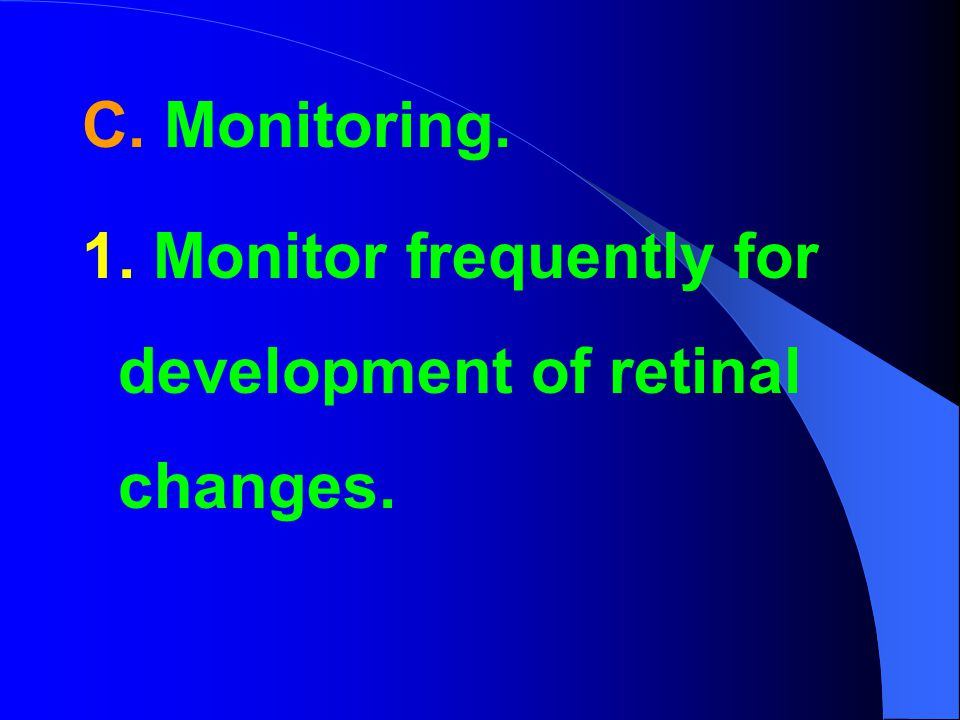 C. Monitoring. 1. Monitor frequently for development of retinal changes.