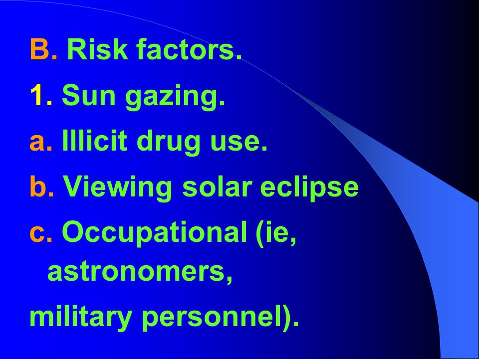 B. Risk factors. 1. Sun gazing. a. Illicit drug use. b. Viewing solar eclipse. c. Occupational (ie, astronomers,