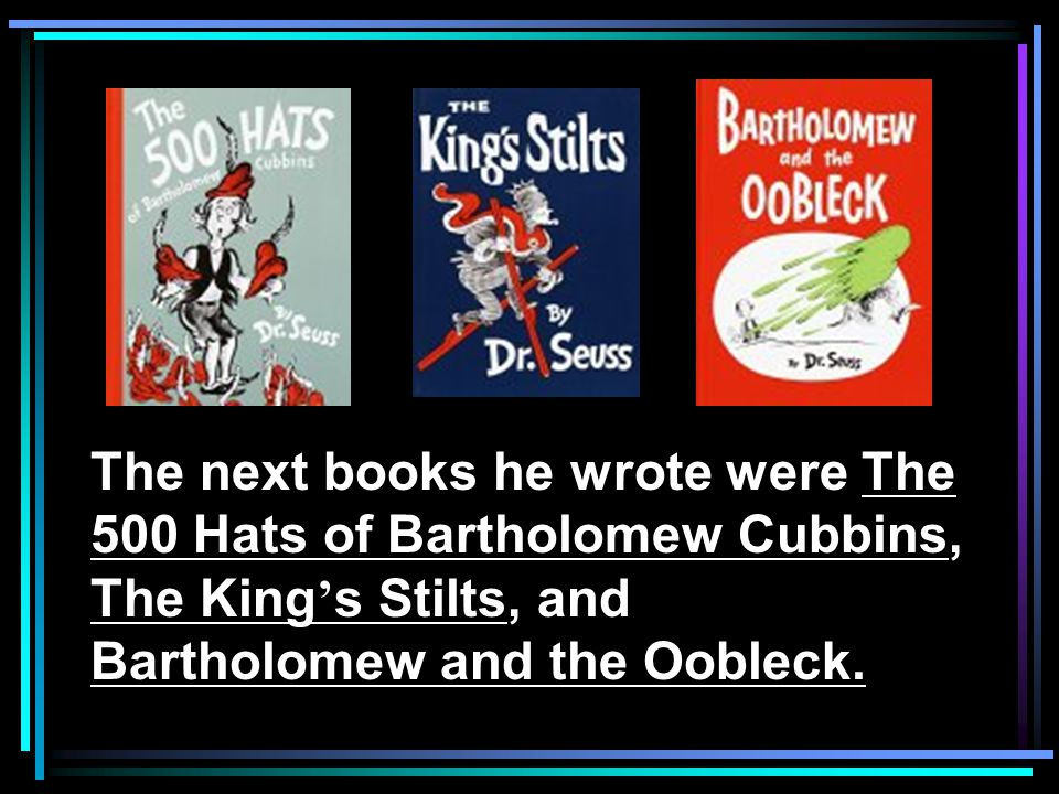 The next books he wrote were The 500 Hats of Bartholomew Cubbins, The King's Stilts, and Bartholomew and the Oobleck.