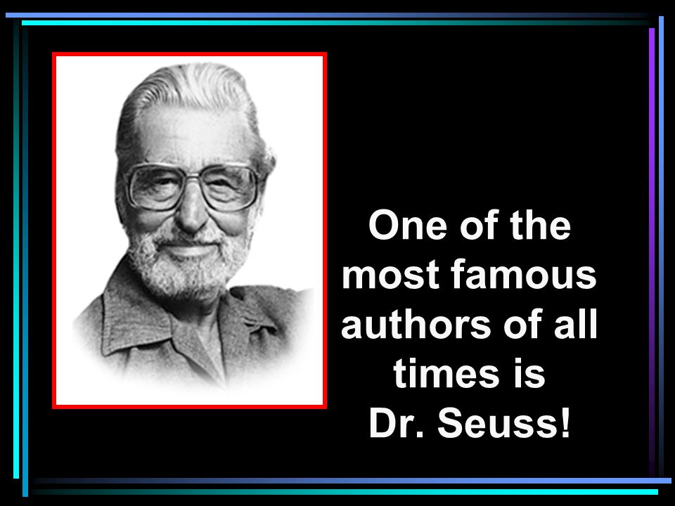 One of the most famous authors of all times is Dr. Seuss!
