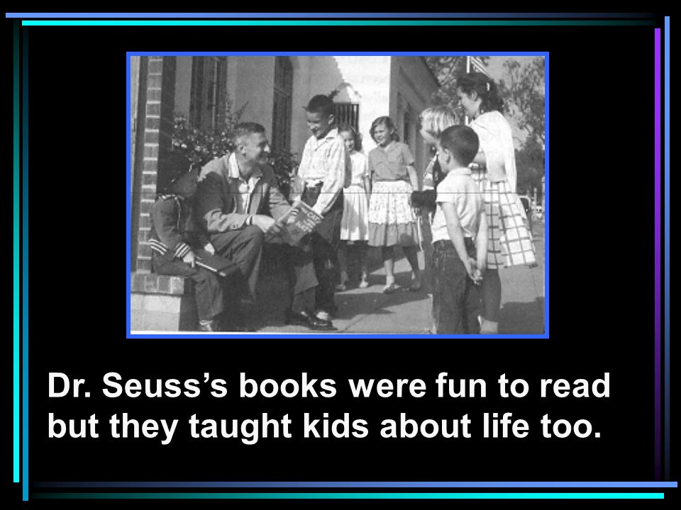 Dr. Seuss's books were fun to read but they taught kids about life too.