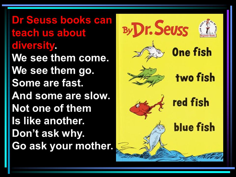 Dr Seuss books can teach us about. diversity. We see them come. We see them go. Some are fast. And some are slow.