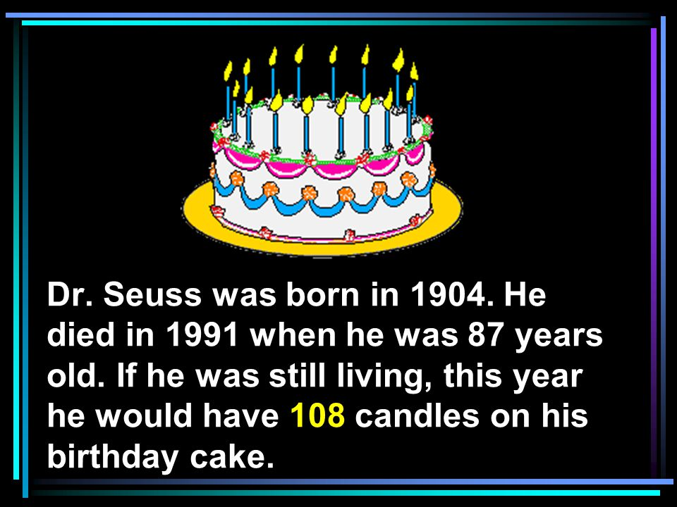 Dr. Seuss was born in He died in 1991 when he was 87 years old