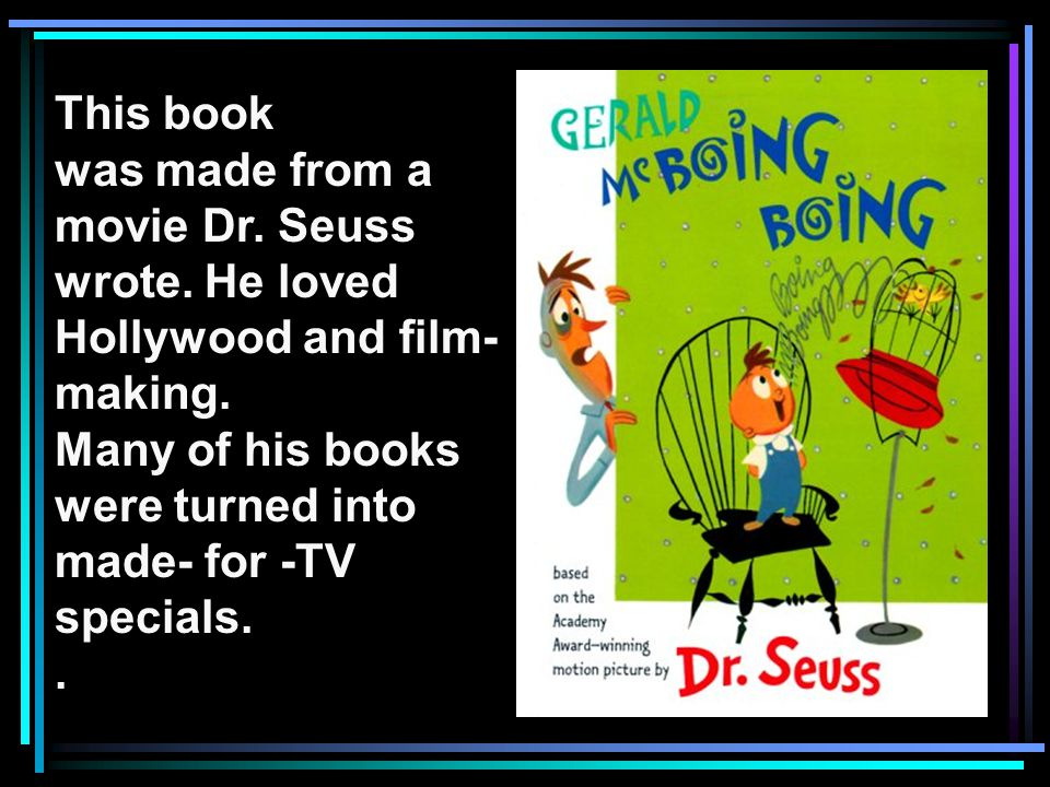 This book was made from a. movie Dr. Seuss. wrote. He loved. Hollywood and film- making. Many of his books.