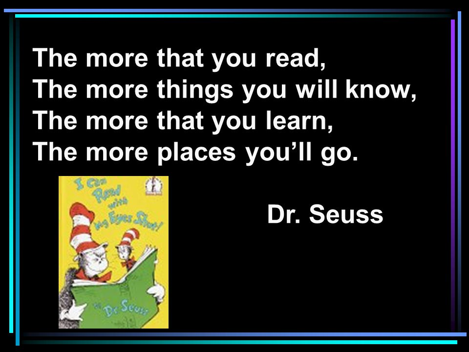The more that you read, The more things you will know, The more that you learn, The more places you'll go.