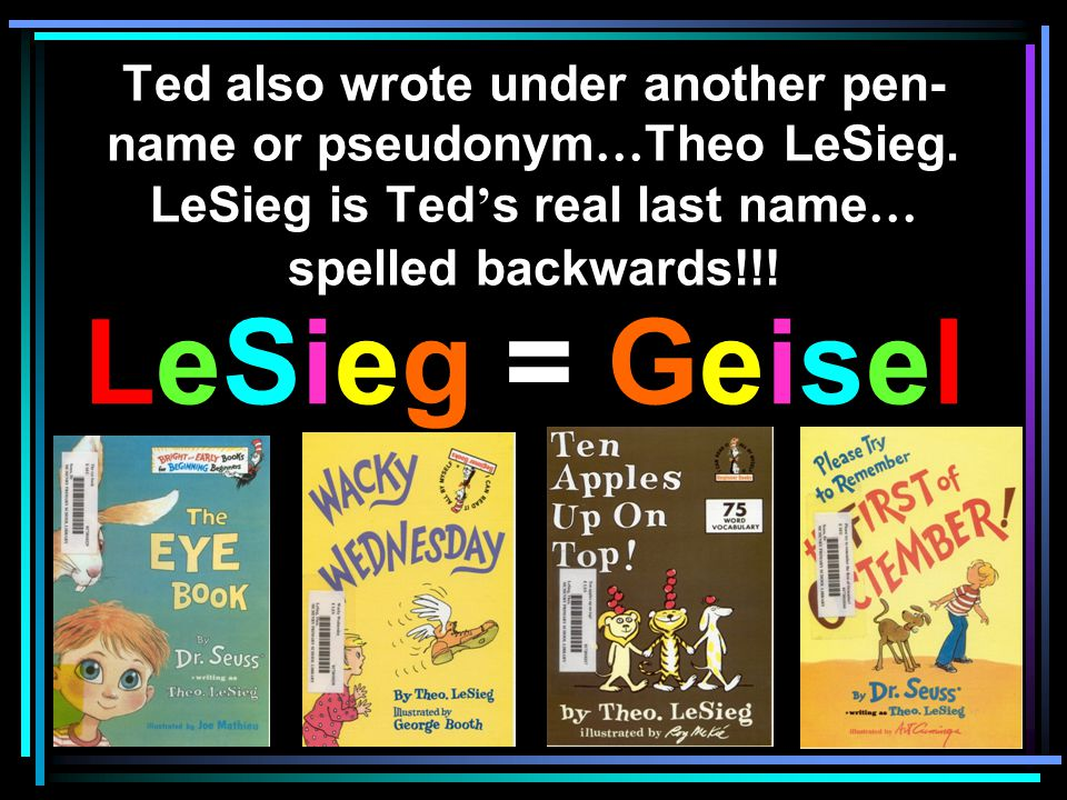 Ted also wrote under another pen-name or pseudonym…Theo LeSieg
