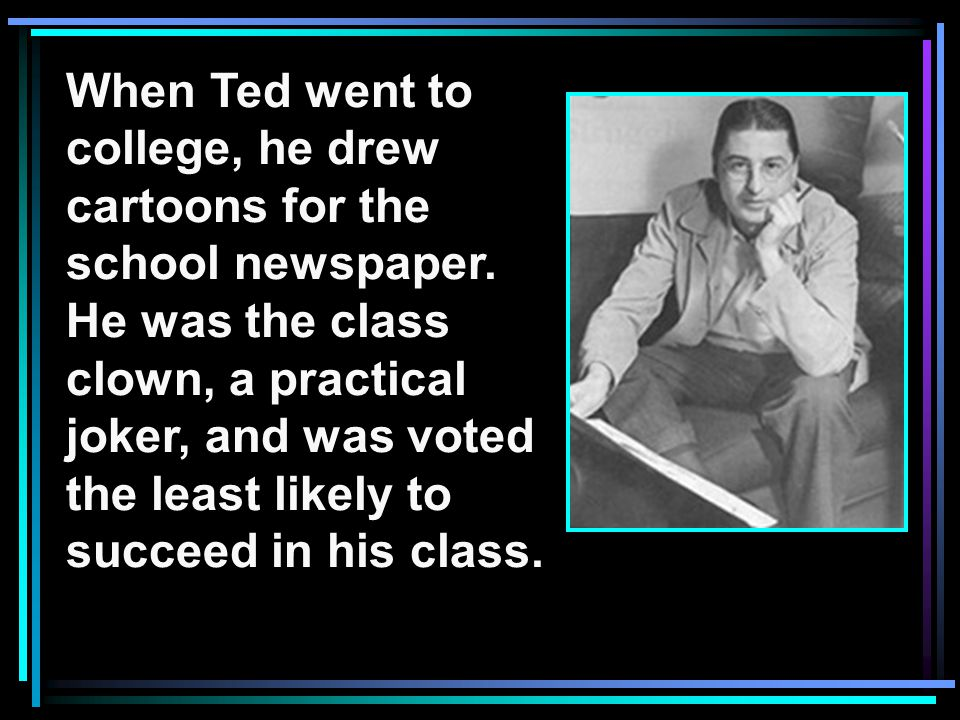 When Ted went to college, he drew. cartoons for the. school newspaper. He was the class. clown, a practical.