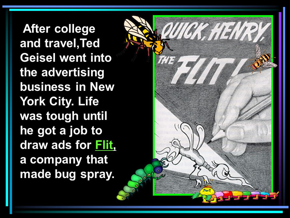 After college and travel,Ted Geisel went into the advertising business in New York City.