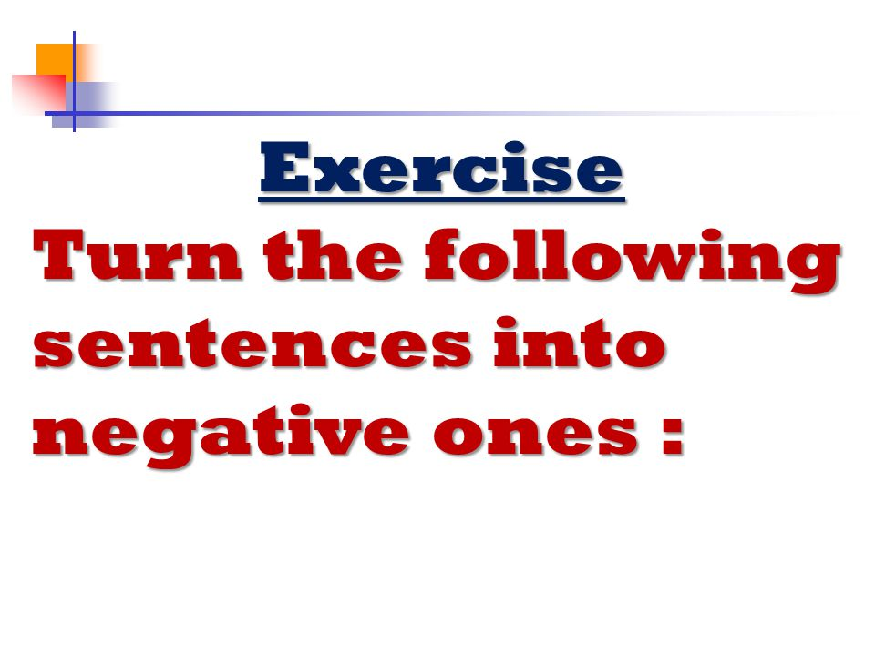 Turn the following sentences into negative ones :