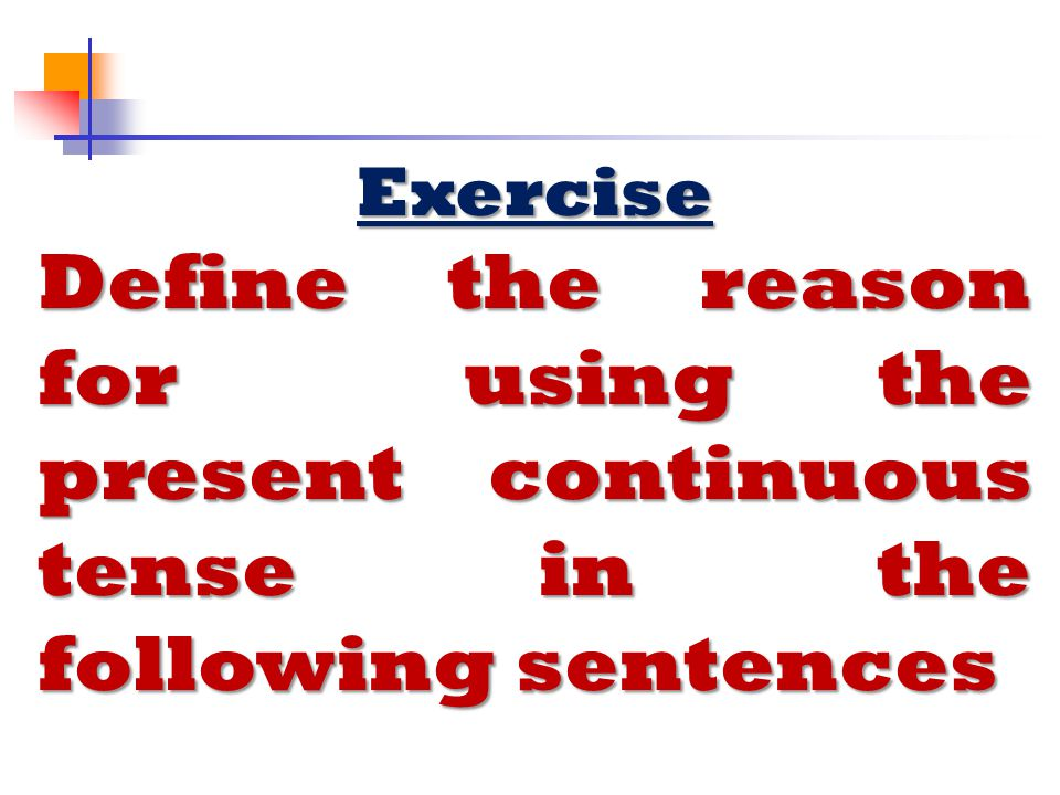 Exercise Define the reason for using the present continuous tense in the following sentences.