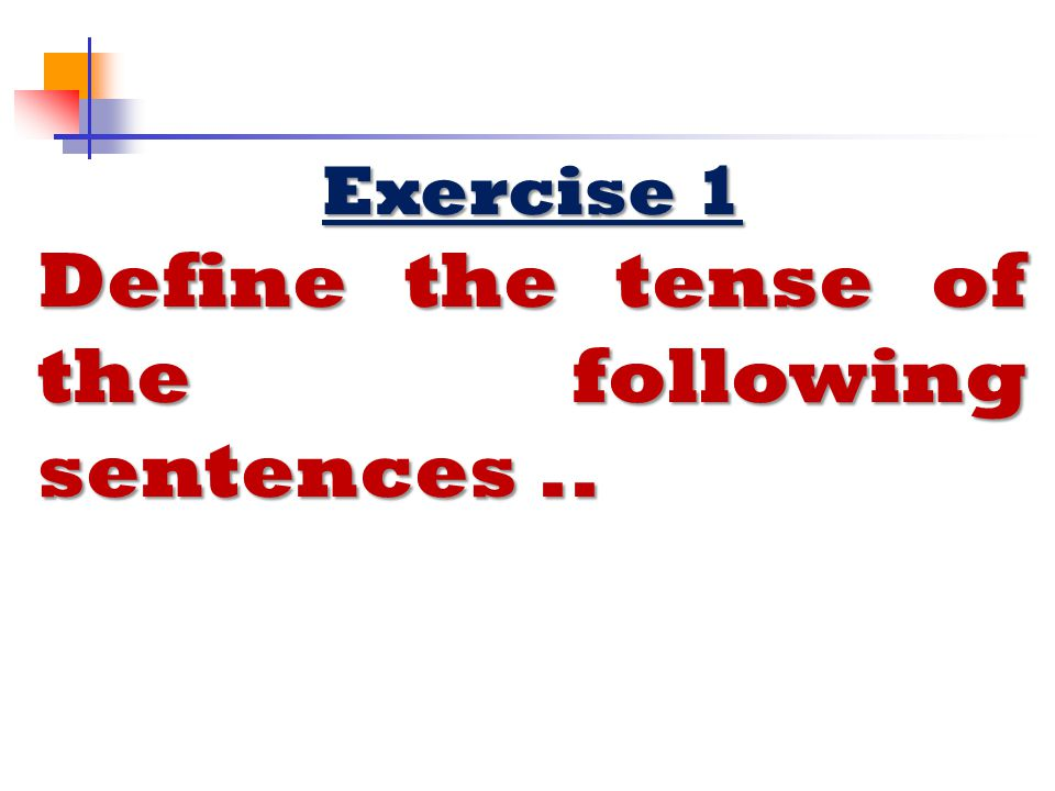Define the tense of the following sentences ..