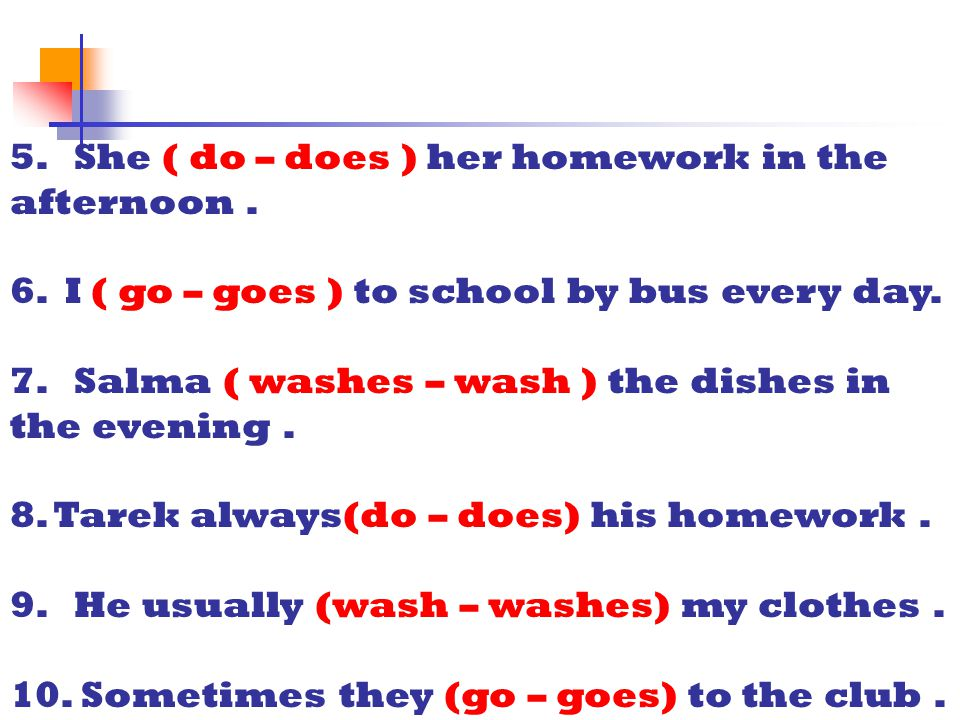 5. She ( do – does ) her homework in the afternoon .