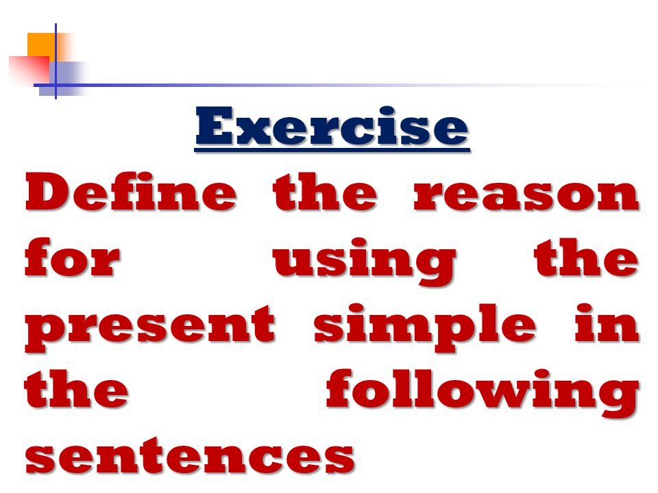 Exercise Define the reason for using the present simple in the following sentences.