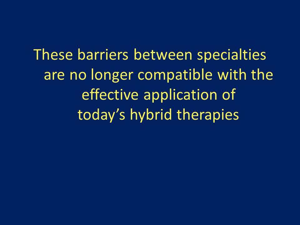 These barriers between specialties are no longer compatible with the effective application of today's hybrid therapies
