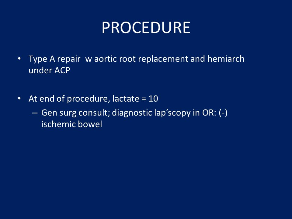 PROCEDURE Type A repair w aortic root replacement and hemiarch under ACP. At end of procedure, lactate = 10.