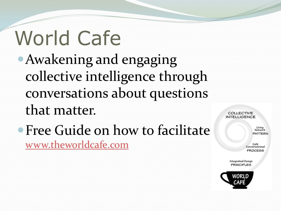 World Cafe Awakening and engaging collective intelligence through conversations about questions that matter.