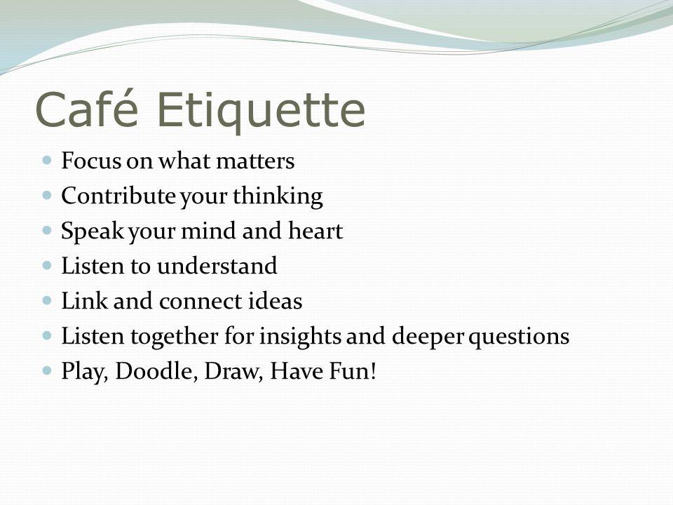 Café Etiquette Focus on what matters Contribute your thinking
