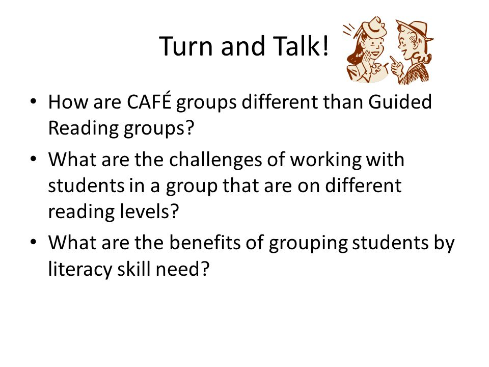 Turn and Talk! How are CAFÉ groups different than Guided Reading groups