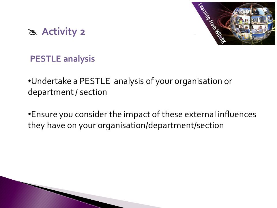  Activity 2 PESTLE analysis. Undertake a PESTLE analysis of your organisation or department / section.