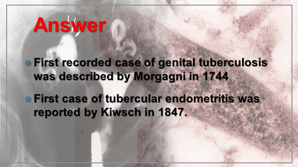Answer First recorded case of genital tuberculosis was described by Morgagni in 1744.