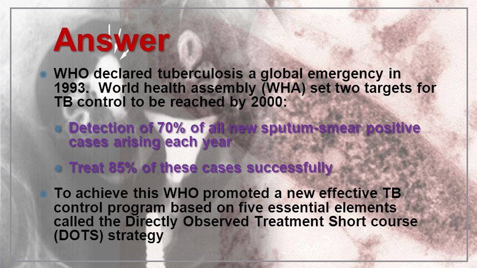 AnswerWHO declared tuberculosis a global emergency in 1993. World health assembly (WHA) set two targets for TB control to be reached by 2000: