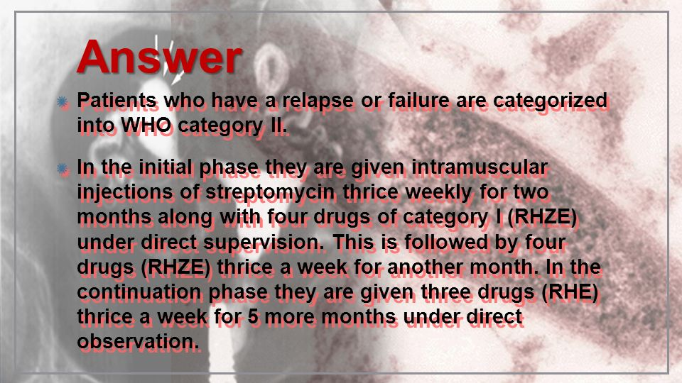 Answer Patients who have a relapse or failure are categorized into WHO category II.
