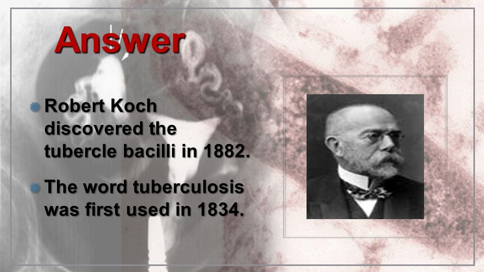 Answer Robert Koch discovered the tubercle bacilli in 1882.
